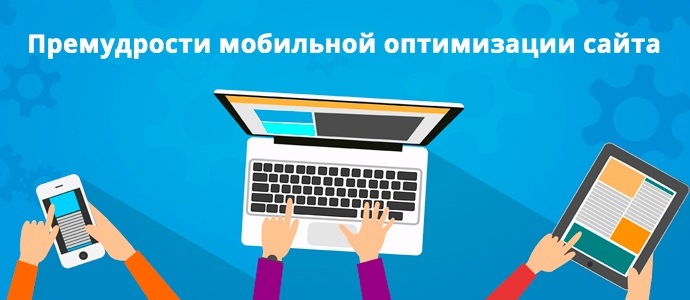 Премудрости мобильной оптимизации сайта